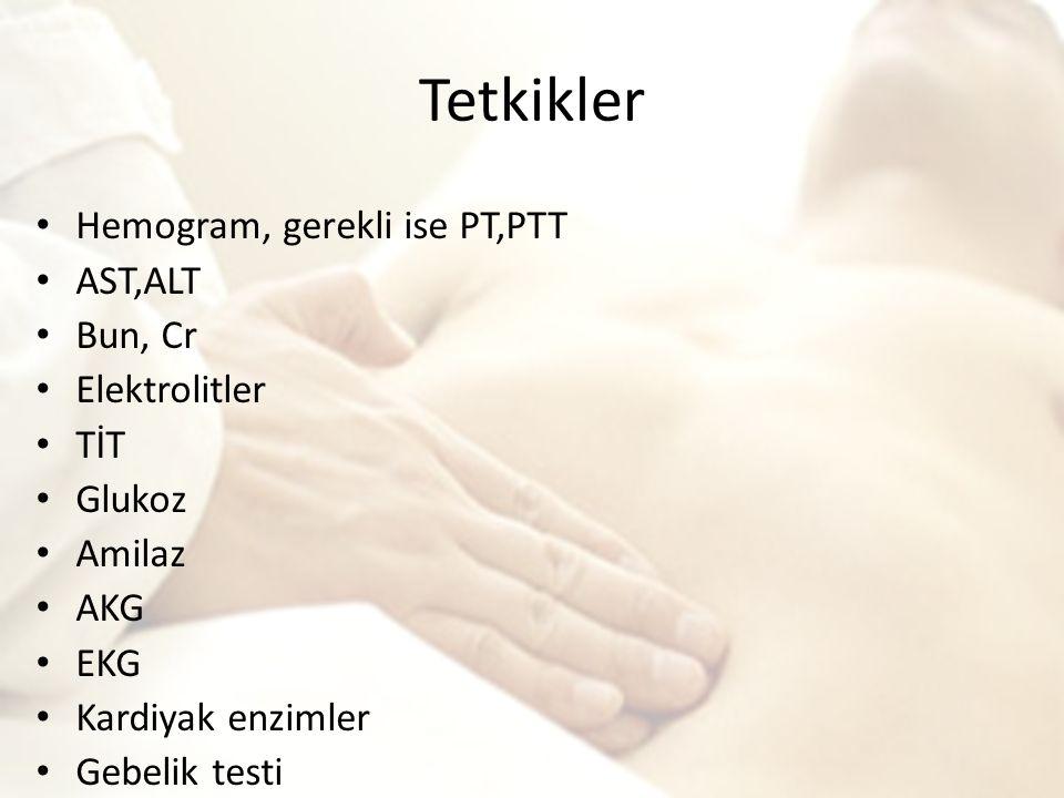 Tetkikler Hemogram, gerekli ise PT,PTT AST,ALT Bun, Cr Elektrolitler TİT Glukoz Amilaz AKG EKG Kardiyak enzimler Gebelik testi