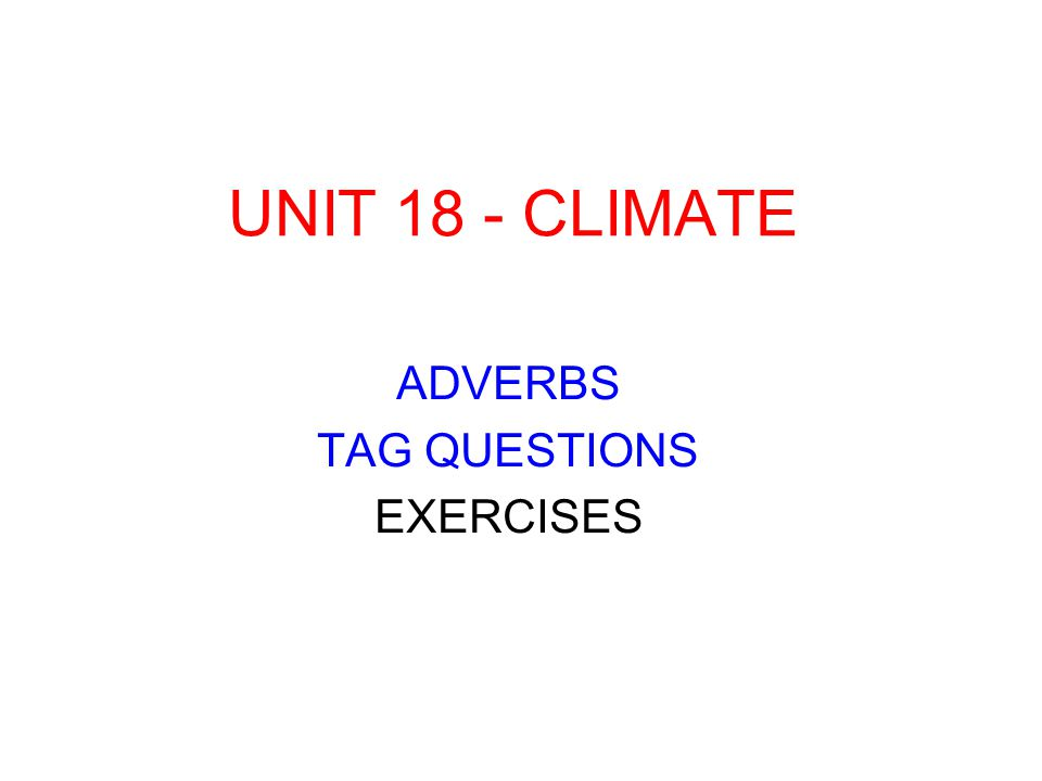 UNIT 18 - CLIMATE ADVERBS TAG QUESTIONS EXERCISES