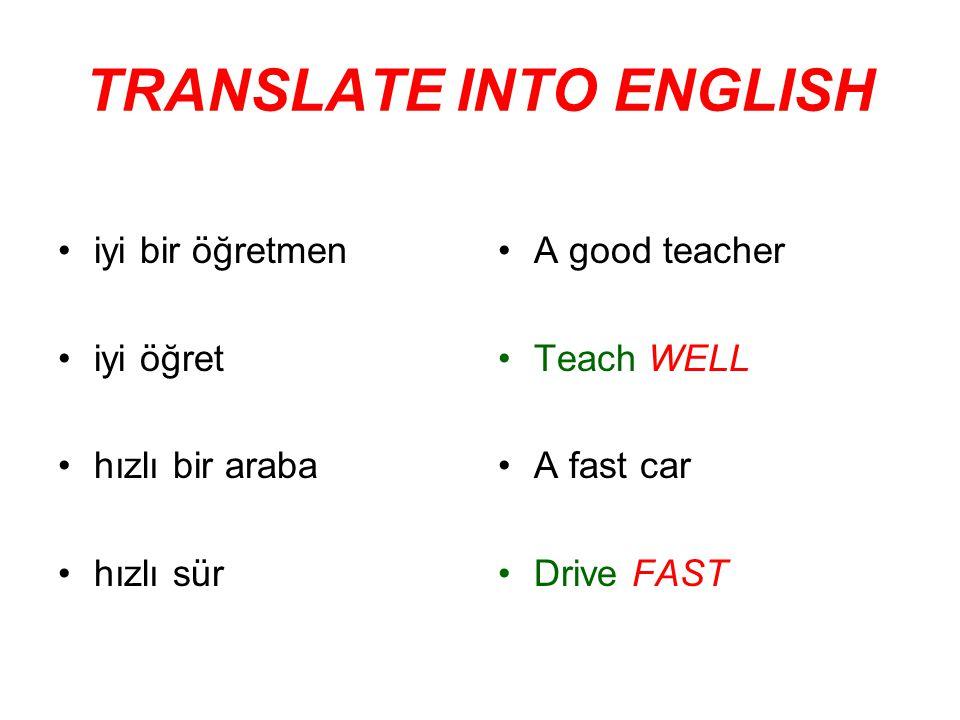 TRANSLATE INTO ENGLISH iyi bir öğretmen iyi öğret hızlı bir araba hızlı sür A good teacher Teach WELL A fast car Drive FAST