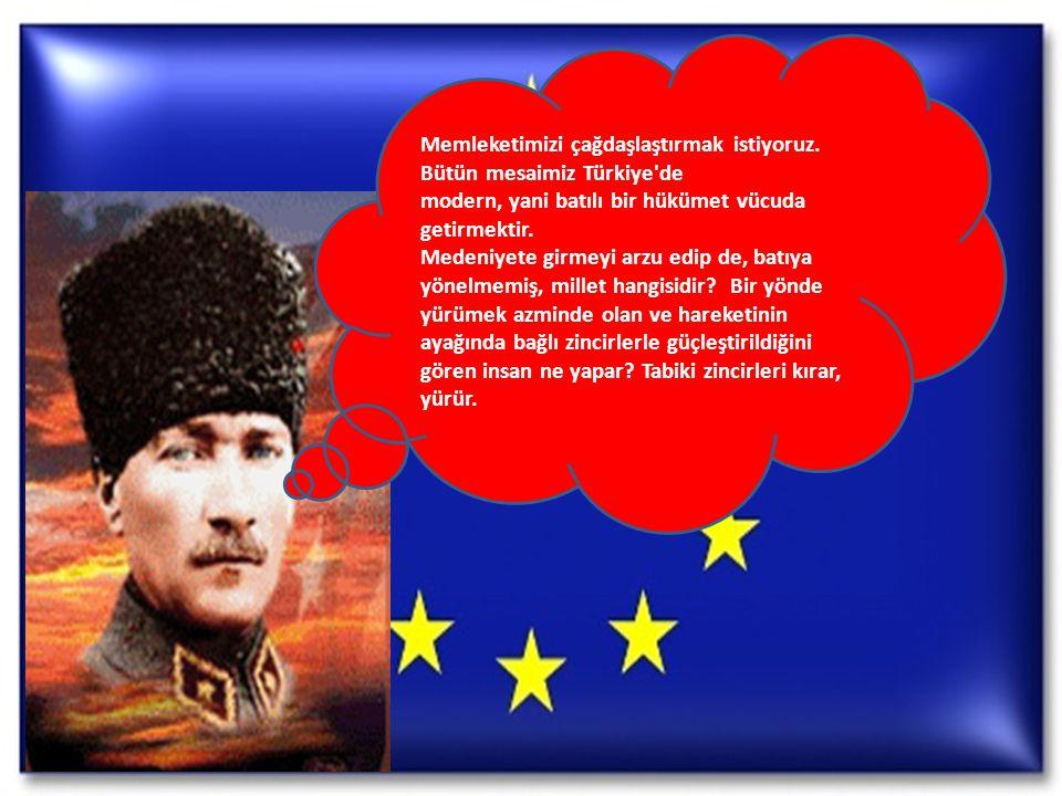 Memleketimizi çağdaşlaştırmak istiyoruz. Bütün mesaimiz Türkiye'de modern, yani batılı bir hükümet vücuda getirmektir. Medeniyete girmeyi arzu edip de