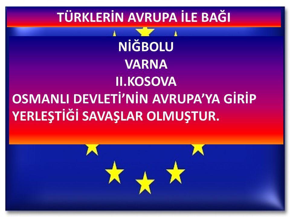 TÜRKLERİN AVRUPA İLE BAĞI NİĞBOLU VARNA II.KOSOVA OSMANLI DEVLETİ'NİN AVRUPA'YA GİRİP YERLEŞTİĞİ SAVAŞLAR OLMUŞTUR.