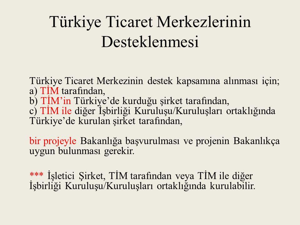 Türkiye Ticaret Merkezlerinin Desteklenmesi Türkiye Ticaret Merkezinin destek kapsamına alınması için; a) TİM tarafından, b) TİM'in Türkiye'de kurduğu şirket tarafından, c) TİM ile diğer İşbirliği Kuruluşu/Kuruluşları ortaklığında Türkiye'de kurulan şirket tarafından, bir projeyle Bakanlığa başvurulması ve projenin Bakanlıkça uygun bulunması gerekir.