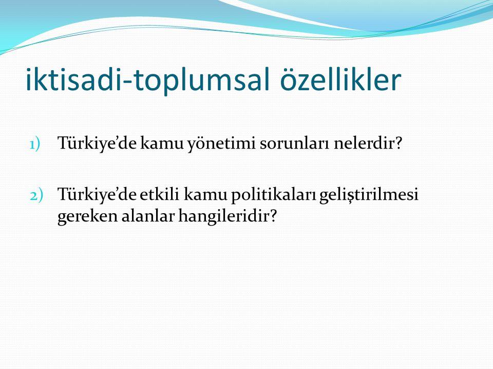 iktisadi-toplumsal özellikler 1) Türkiye'de kamu yönetimi sorunları nelerdir? 2) Türkiye'de etkili kamu politikaları geliştirilmesi gereken alanlar ha