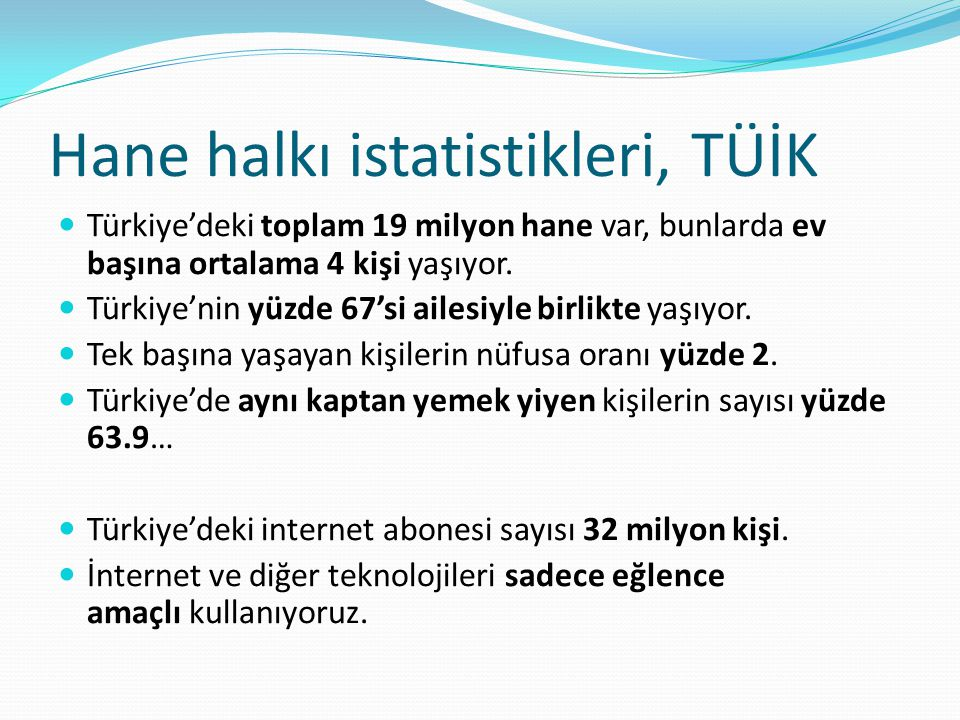 Hane halkı istatistikleri, TÜİK Türkiye'deki toplam 19 milyon hane var, bunlarda ev başına ortalama 4 kişi yaşıyor. Türkiye'nin yüzde 67'si ailesiyle