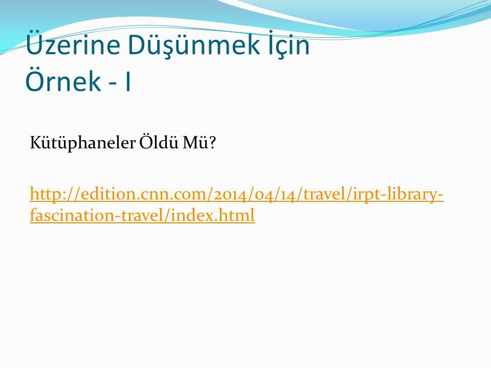 Üzerine Düşünmek İçin Örnek - I Kütüphaneler Öldü Mü? http://edition.cnn.com/2014/04/14/travel/irpt-library- fascination-travel/index.html