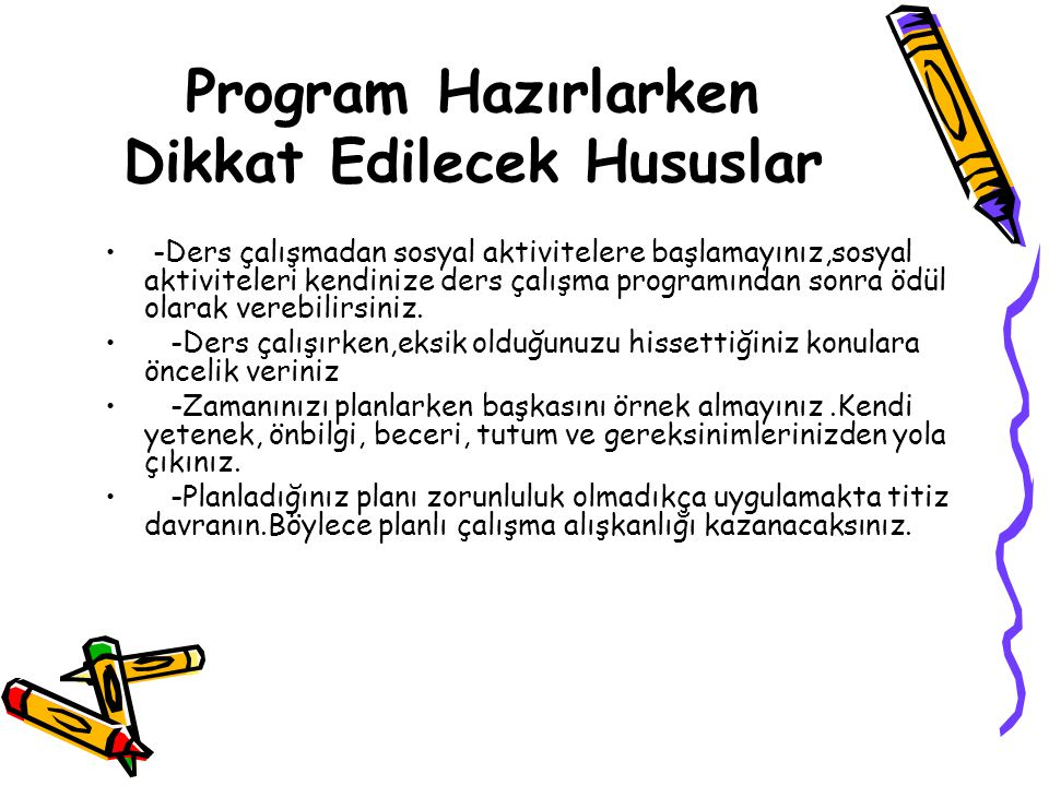 Program Hazırlarken Dikkat Edilecek Hususlar -Ders çalışmadan sosyal aktivitelere başlamayınız,sosyal aktiviteleri kendinize ders çalışma programından sonra ödül olarak verebilirsiniz.