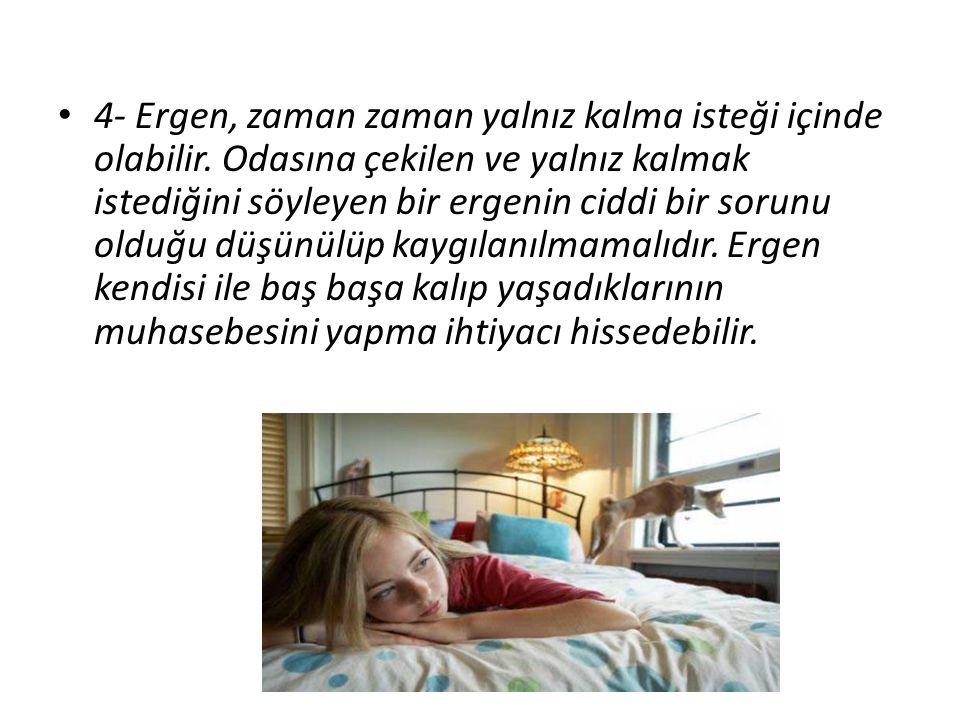 4- Ergen, zaman zaman yalnız kalma isteği içinde olabilir. Odasına çekilen ve yalnız kalmak istediğini söyleyen bir ergenin ciddi bir sorunu olduğu dü