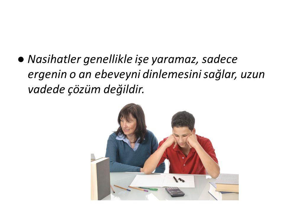 ● Nasihatler genellikle işe yaramaz, sadece ergenin o an ebeveyni dinlemesini sağlar, uzun vadede çözüm değildir.