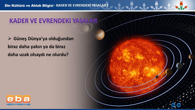 7 - KADER VE EVRENDEKİ YASALAR 1  Güneş Dünya'ya olduğundan biraz daha yakın ya da biraz daha uzak olsaydı ne olurdu?