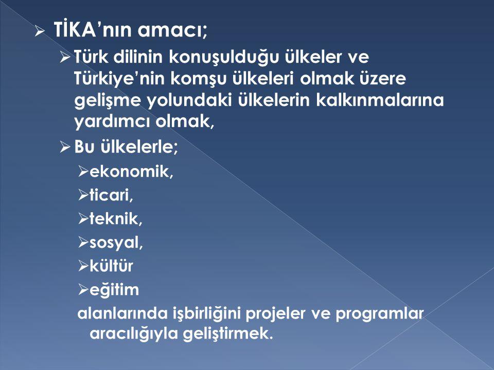  TİKA'nın amacı;  Türk dilinin konuşulduğu ülkeler ve Türkiye'nin komşu ülkeleri olmak üzere gelişme yolundaki ülkelerin kalkınmalarına yardımcı olm