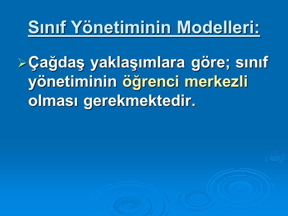 Sınıf Yönetiminin Modelleri:  Çağdaş yaklaşımlara göre; sınıf yönetiminin öğrenci merkezli olması gerekmektedir.