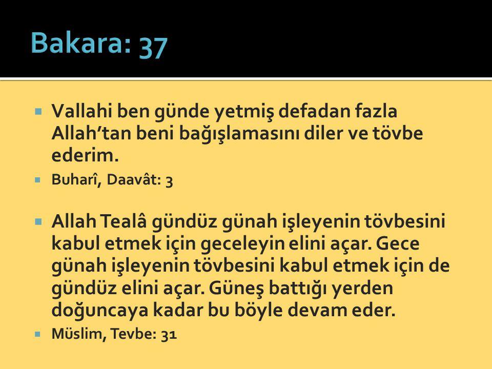  Vallahi ben günde yetmiş defadan fazla Allah'tan beni bağışlamasını diler ve tövbe ederim.  Buharî, Daavât: 3  Allah Tealâ gündüz günah işleyenin