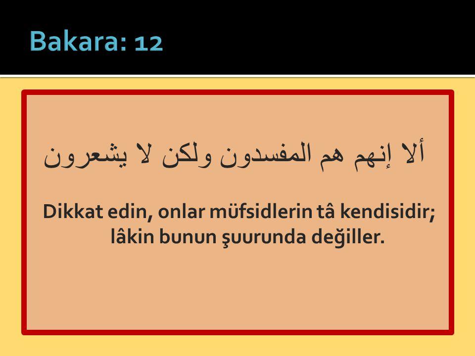 ألا إنهم هم المفسدون ولكن لا يشعرون Dikkat edin, onlar müfsidlerin tâ kendisidir; lâkin bunun şuurunda değiller.