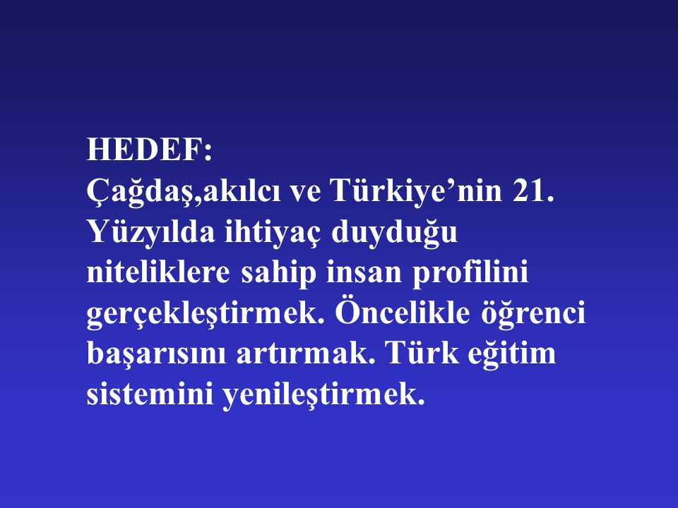 HEDEF: Çağdaş,akılcı ve Türkiye'nin 21. Yüzyılda ihtiyaç duyduğu niteliklere sahip insan profilini gerçekleştirmek. Öncelikle öğrenci başarısını artır