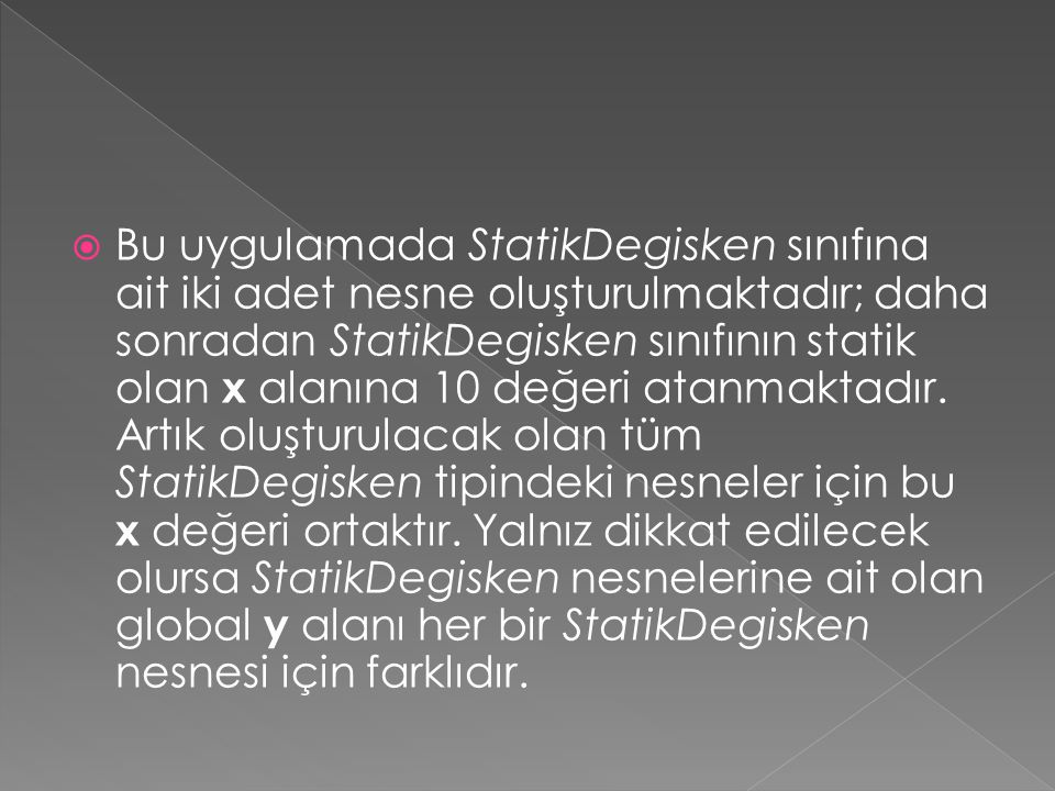  Bu uygulamada StatikDegisken sınıfına ait iki adet nesne oluşturulmaktadır; daha sonradan StatikDegisken sınıfının statik olan x alanına 10 değeri atanmaktadır.