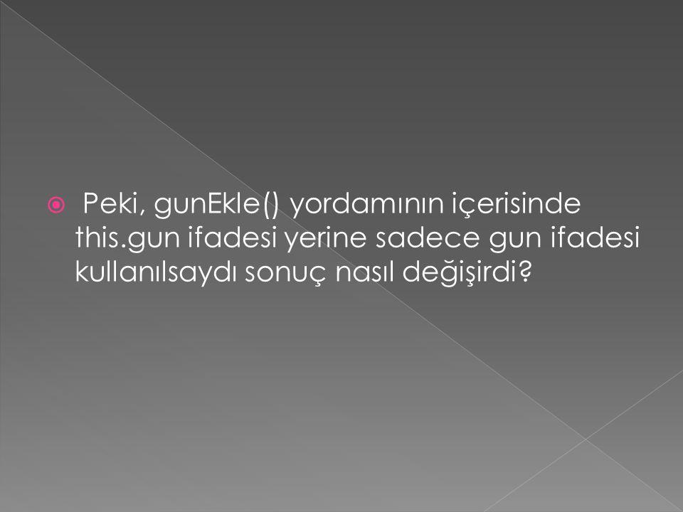  Peki, gunEkle() yordamının içerisinde this.gun ifadesi yerine sadece gun ifadesi kullanılsaydı sonuç nasıl değişirdi?