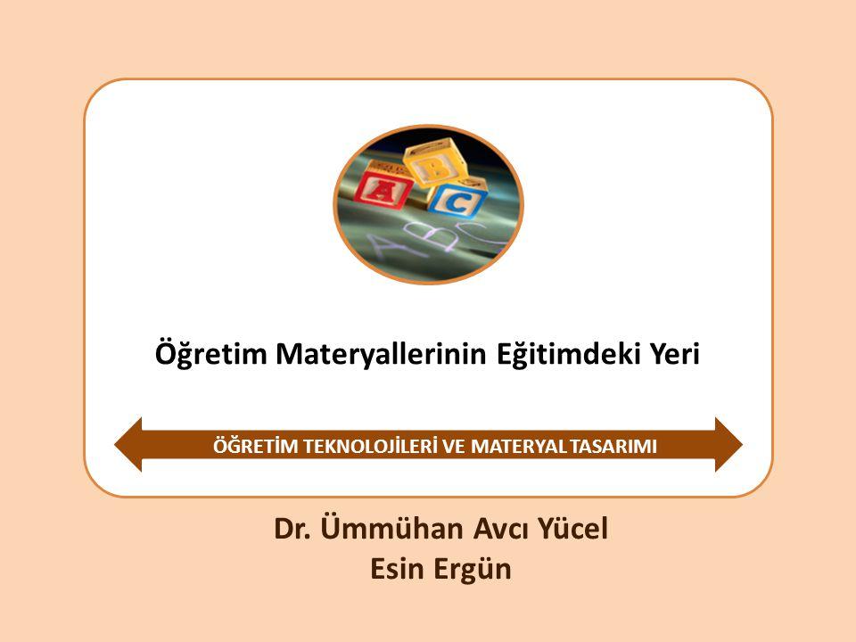 Öğretim Materyallerinin Eğitimdeki Yeri ÖĞRETİM TEKNOLOJİLERİ VE MATERYAL TASARIMI Dr. Ümmühan Avcı Yücel Esin Ergün