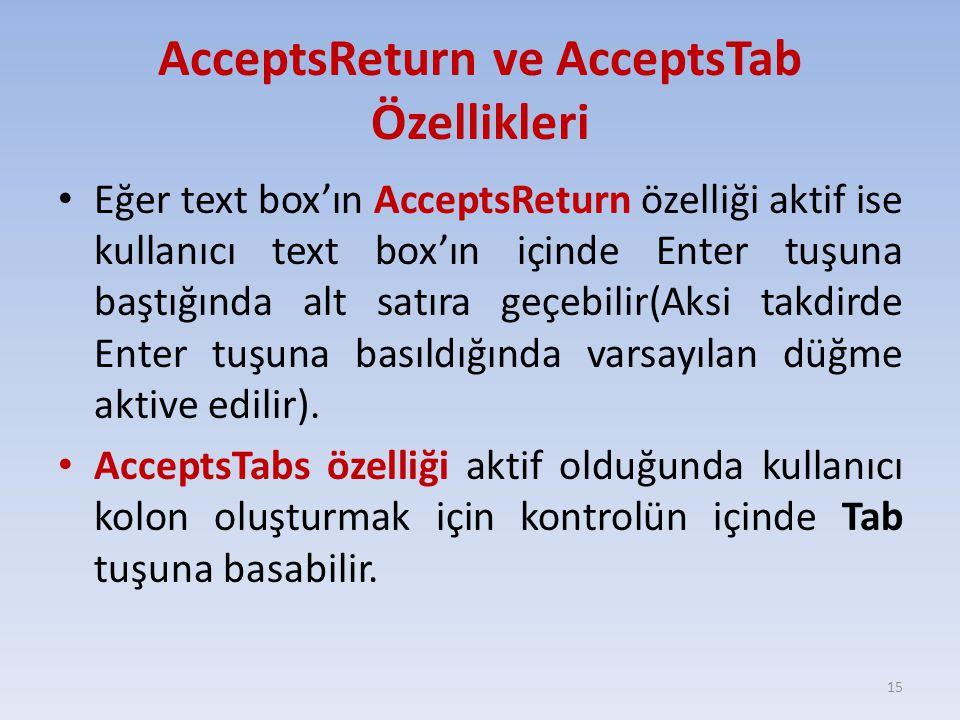 AcceptsReturn ve AcceptsTab Özellikleri Eğer text box'ın AcceptsReturn özelliği aktif ise kullanıcı text box'ın içinde Enter tuşuna baştığında alt satıra geçebilir(Aksi takdirde Enter tuşuna basıldığında varsayılan düğme aktive edilir).