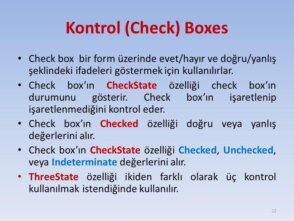 Kontrol (Check) Boxes Check box bir form üzerinde evet/hayır ve doğru/yanlış şeklindeki ifadeleri göstermek için kullanılırlar. Check box'ın CheckStat
