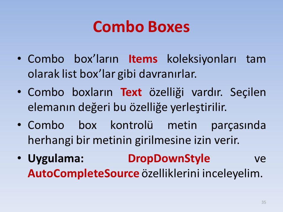 Combo Boxes Combo box'ların Items koleksiyonları tam olarak list box'lar gibi davranırlar. Combo boxların Text özelliği vardır. Seçilen elemanın değer