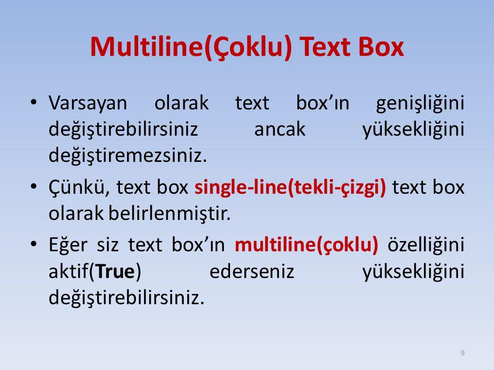 Multiline(Çoklu) Text Box Varsayan olarak text box'ın genişliğini değiştirebilirsiniz ancak yüksekliğini değiştiremezsiniz. Çünkü, text box single-lin