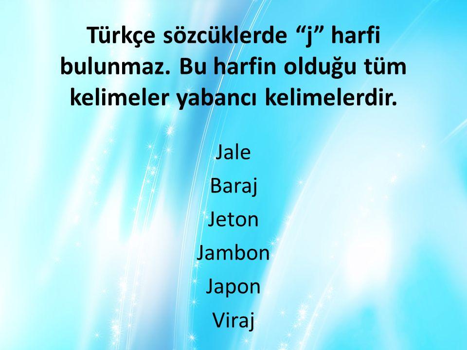 """Türkçe sözcüklerde """"j"""" harfi bulunmaz. Bu harfin olduğu tüm kelimeler yabancı kelimelerdir. Jale Baraj Jeton Jambon Japon Viraj"""