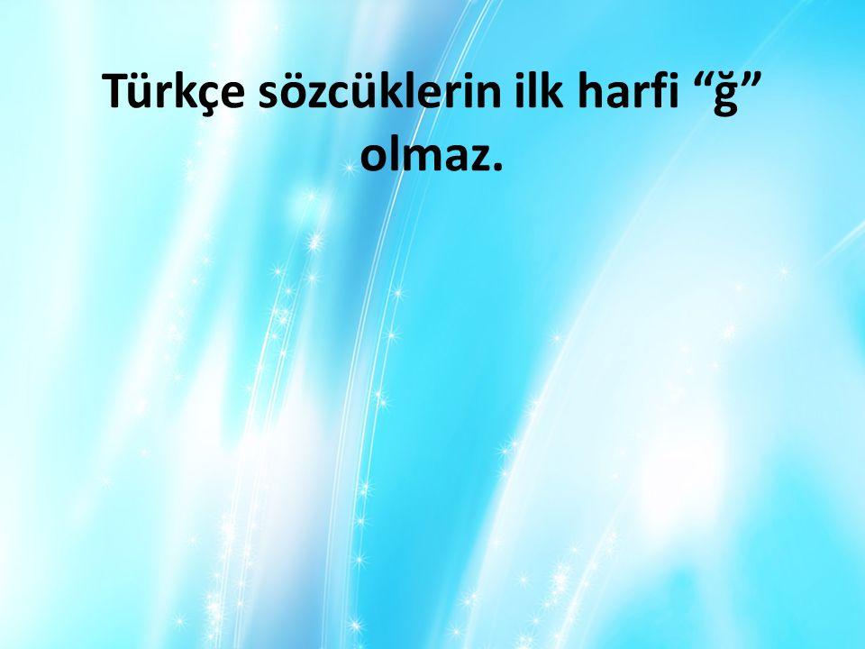 """Türkçe sözcüklerin ilk harfi """"ğ"""" olmaz."""