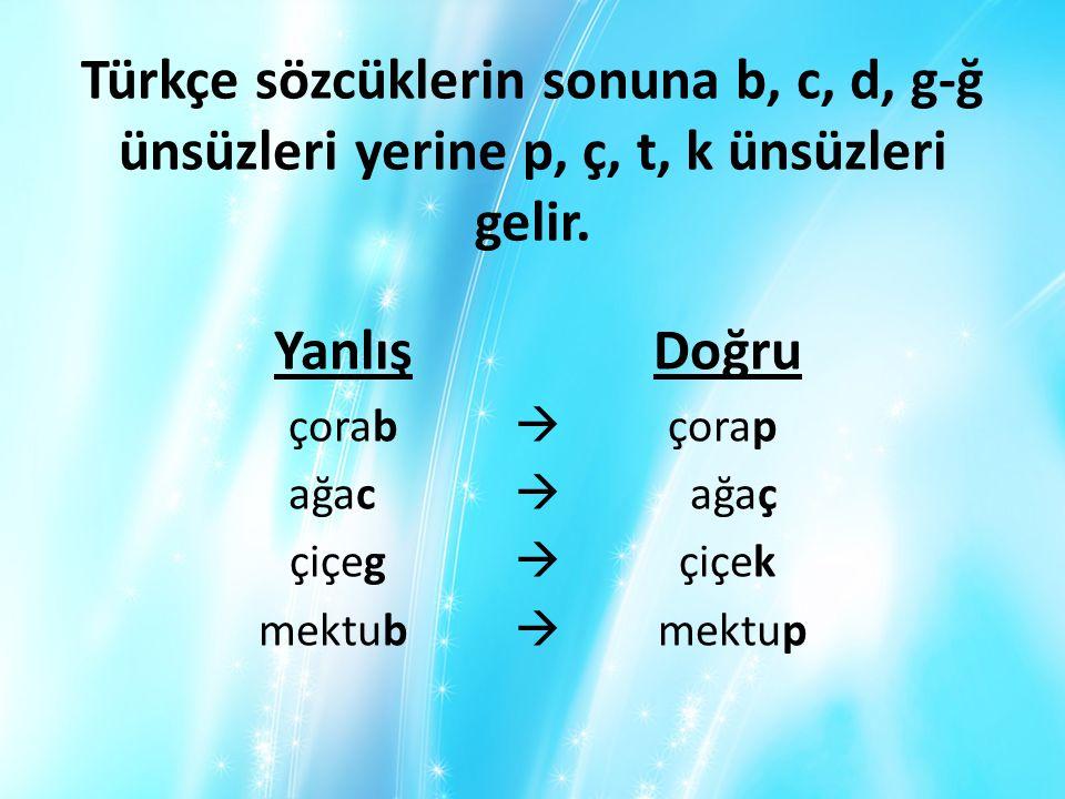 Türkçe sözcüklerin sonuna b, c, d, g-ğ ünsüzleri yerine p, ç, t, k ünsüzleri gelir. Yanlış Doğru çorab  çorap ağac  ağaç çiçeg  çiçek mektub  mekt
