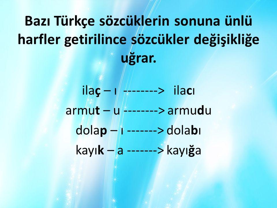 Bazı Türkçe sözcüklerin sonuna ünlü harfler getirilince sözcükler değişikliğe uğrar. ilaç – ı --------> ilacı armut – u --------> armudu dolap – ı ---