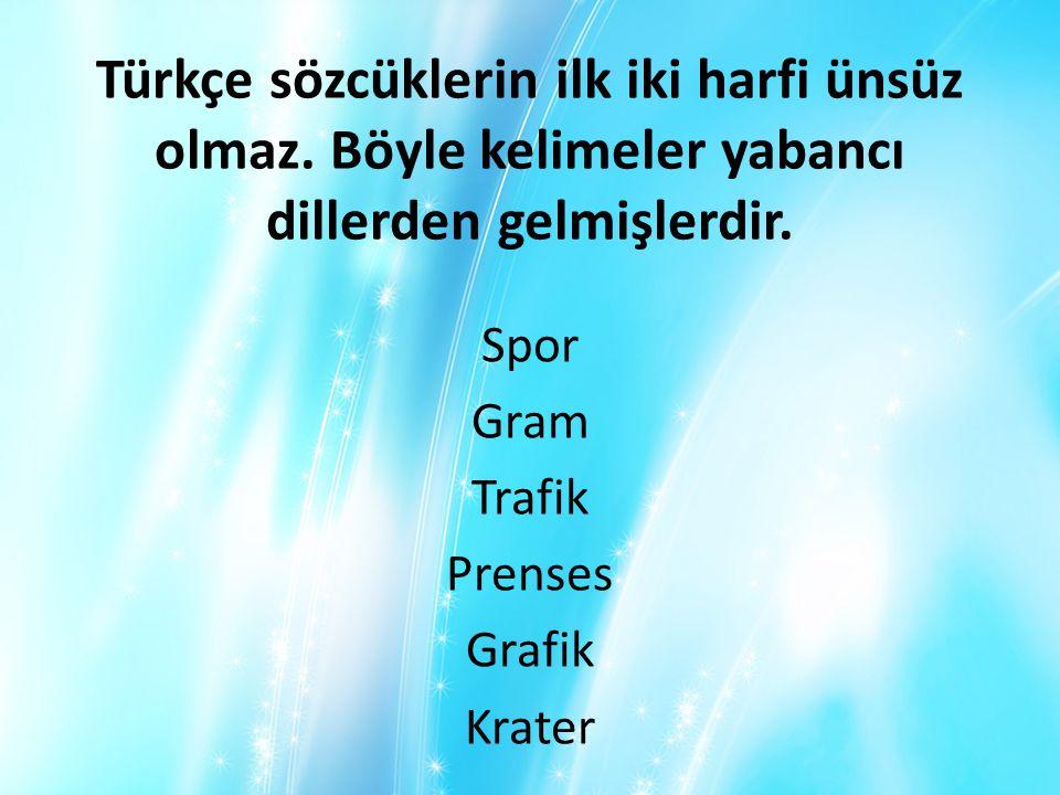 Türkçe sözcüklerin ilk iki harfi ünsüz olmaz. Böyle kelimeler yabancı dillerden gelmişlerdir. Spor Gram Trafik Prenses Grafik Krater