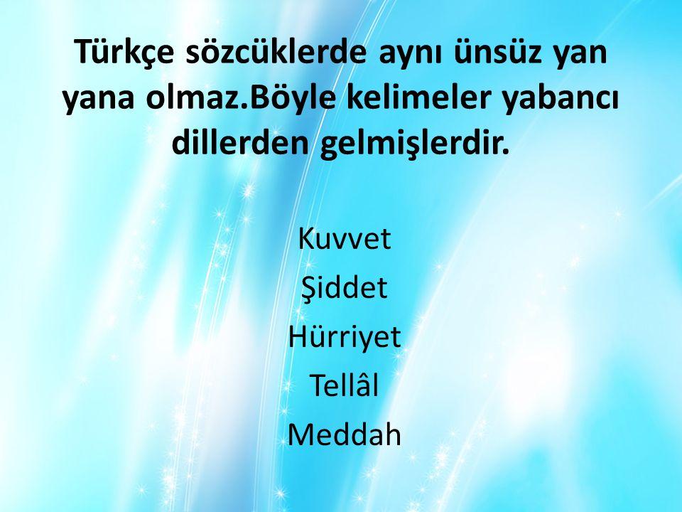 Türkçe sözcüklerde aynı ünsüz yan yana olmaz.Böyle kelimeler yabancı dillerden gelmişlerdir. Kuvvet Şiddet Hürriyet Tellâl Meddah