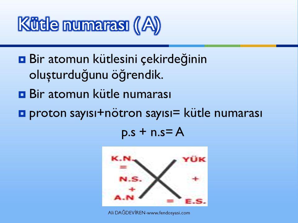 Ali DA Ğ DEV İ REN-www.fendosyasi.com  Bir atomun kütlesini çekirde ğ inin oluşturdu ğ unu ö ğ rendik.