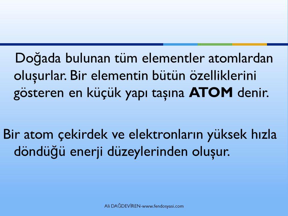 Ali DA Ğ DEV İ REN-www.fendosyasi.com Do ğ ada bulunan tüm elementler atomlardan oluşurlar.