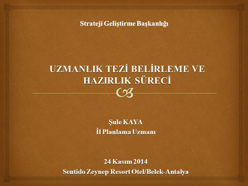 Şule KAYA İl Planlama Uzmanı 24 Kasım 2014 Sentido Zeynep Resort Otel/Belek-Antalya UZMANLIK TEZİ BELİRLEME VE HAZIRLIK SÜRECİ