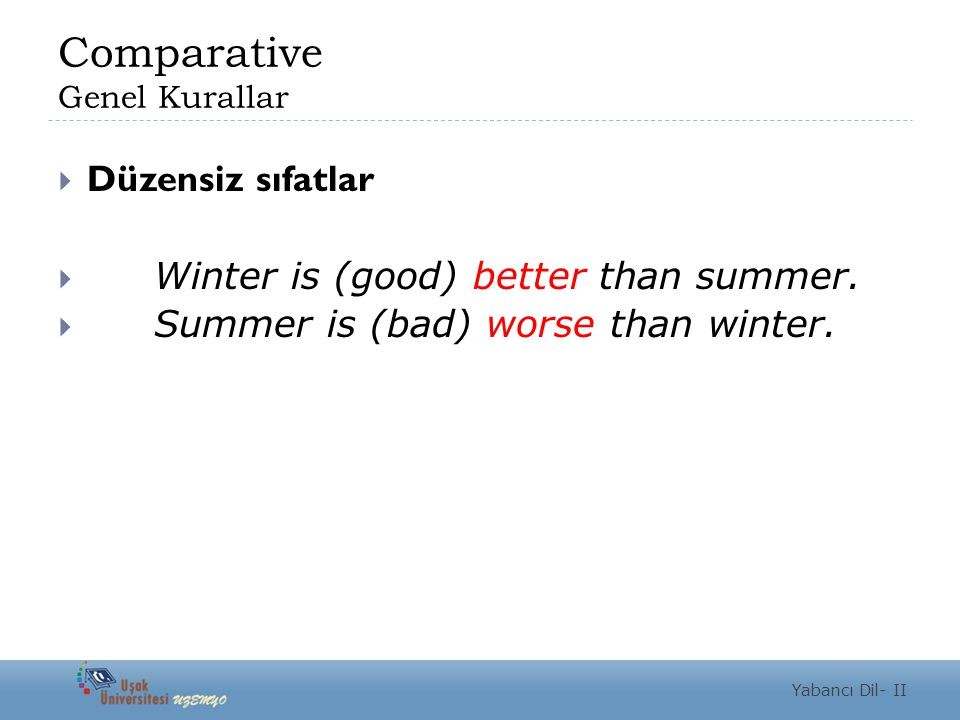 Comparative Genel Kurallar  Düzensiz sıfatlar  Winter is (good) better than summer.  Summer is (bad) worse than winter. Yabancı Dil- II