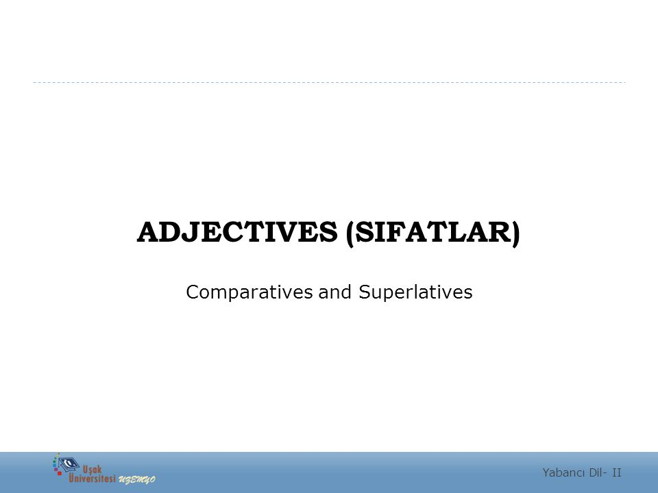 ADJECTIVES (SIFATLAR) Comparatives and Superlatives Yabancı Dil- II
