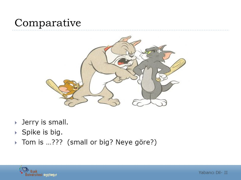 Comparative  Tom is bigger than Jerry.  Tom is smaller than Spike. Yabancı Dil- II