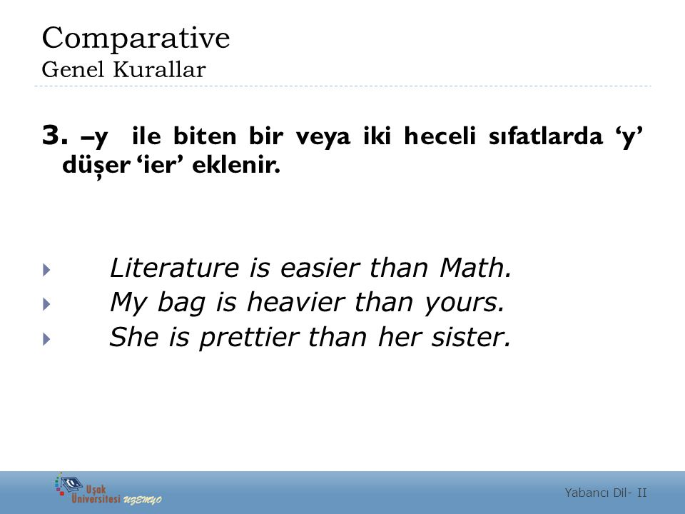 Comparative Genel Kurallar 3. –y ile biten bir veya iki heceli sıfatlarda 'y' düşer 'ier' eklenir.  Literature is easier than Math.  My bag is heavi