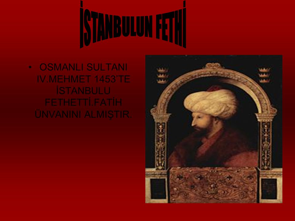 OSMANLI SULTANI IV.MEHMET 1453'TE İSTANBULU FETHETTİ.FATİH ÜNVANINI ALMIŞTIR.