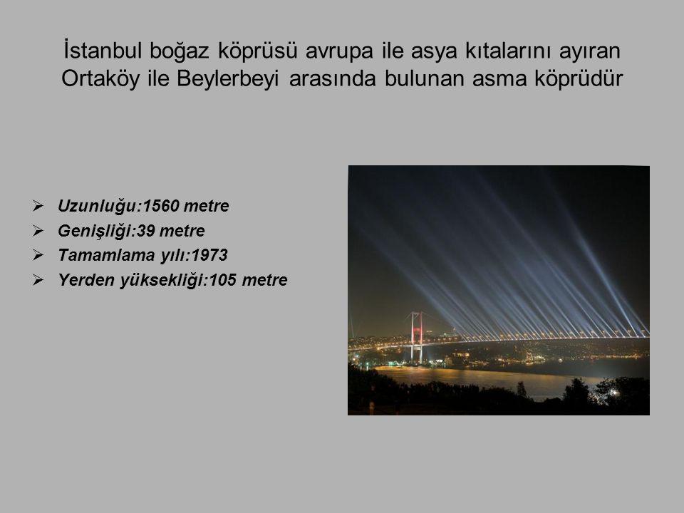 İstanbul boğaz köprüsü avrupa ile asya kıtalarını ayıran Ortaköy ile Beylerbeyi arasında bulunan asma köprüdür  Uzunluğu:1560 metre  Genişliği:39 me