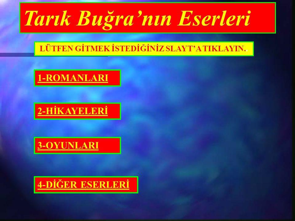 Tarık Buğra'nın Eserleri LÜTFEN GİTMEK İSTEDİĞİNİZ SLAYT'A TIKLAYIN.. 1-ROMANLARI 2-HİKAYELERİ 3-OYUNLARI 4-DİĞER ESERLERİ