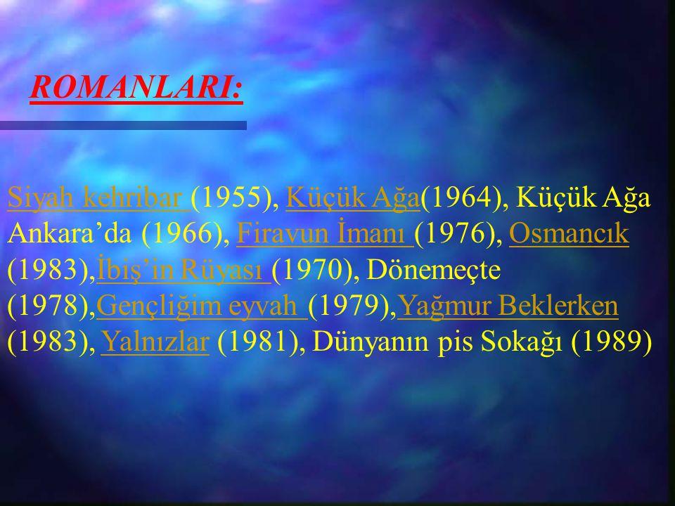 ROMANLARI: Siyah kehribar Siyah kehribar (1955), Küçük Ağa(1964), Küçük Ağa Ankara'da (1966), Firavun İmanı (1976), Osmancık (1983),İbiş'in Rüyası (19