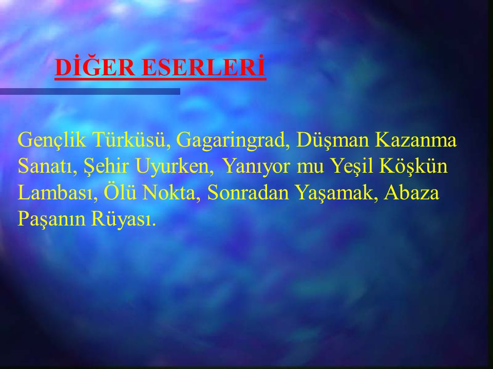 DİĞER ESERLERİ Gençlik Türküsü, Gagaringrad, Düşman Kazanma Sanatı, Şehir Uyurken, Yanıyor mu Yeşil Köşkün Lambası, Ölü Nokta, Sonradan Yaşamak, Abaza