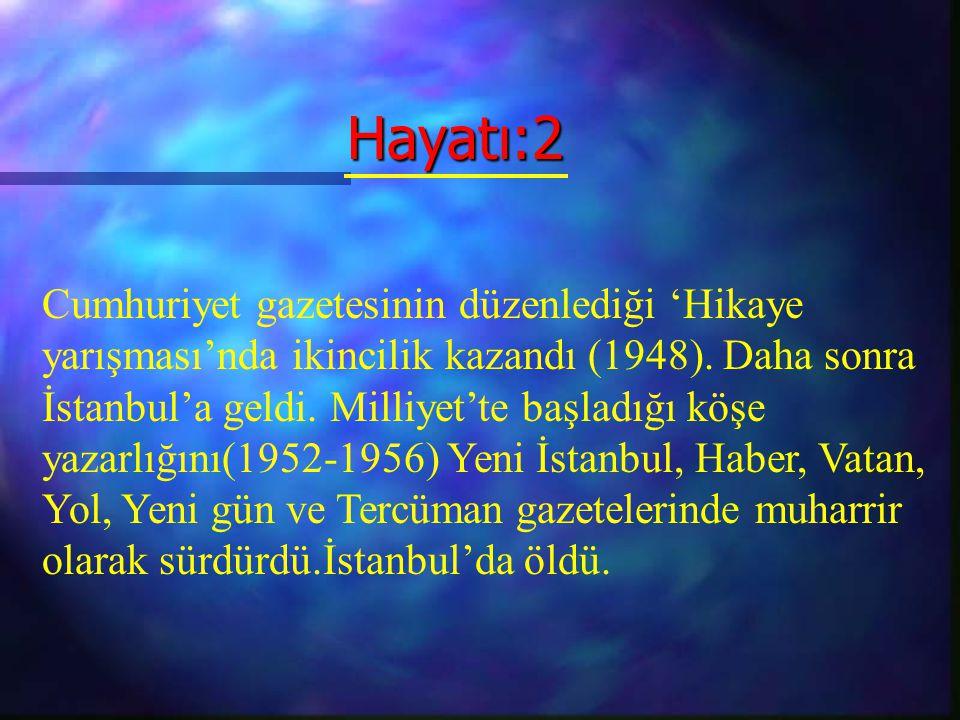 Hayatı:2 Hayatı:2 Cumhuriyet gazetesinin düzenlediği 'Hikaye yarışması'nda ikincilik kazandı (1948). Daha sonra İstanbul'a geldi. Milliyet'te başladığ