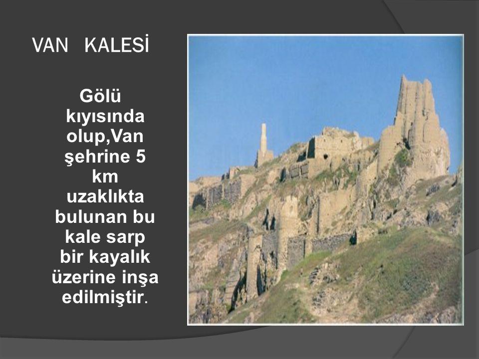 VAN KALESİ Gölü kıyısında olup,Van şehrine 5 km uzaklıkta bulunan bu kale sarp bir kayalık üzerine inşa edilmiştir.