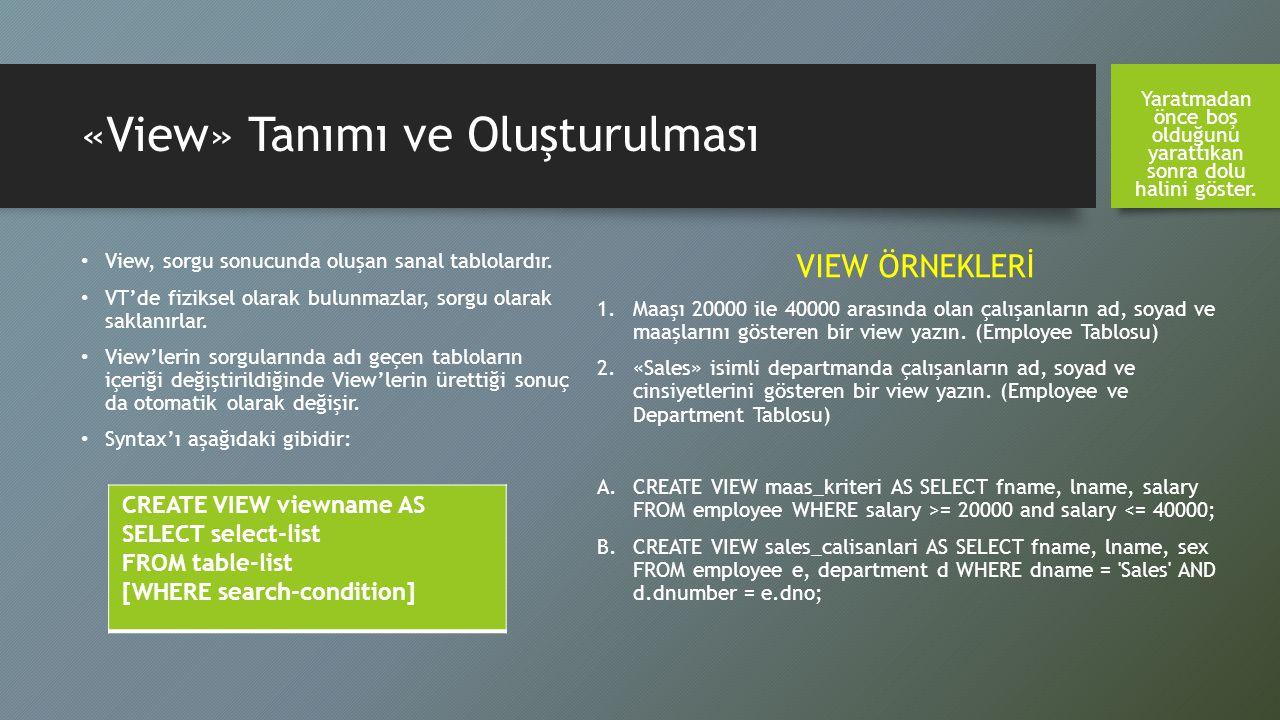 «View» Tanımı ve Oluşturulması View, sorgu sonucunda oluşan sanal tablolardır. VT'de fiziksel olarak bulunmazlar, sorgu olarak saklanırlar. View'lerin