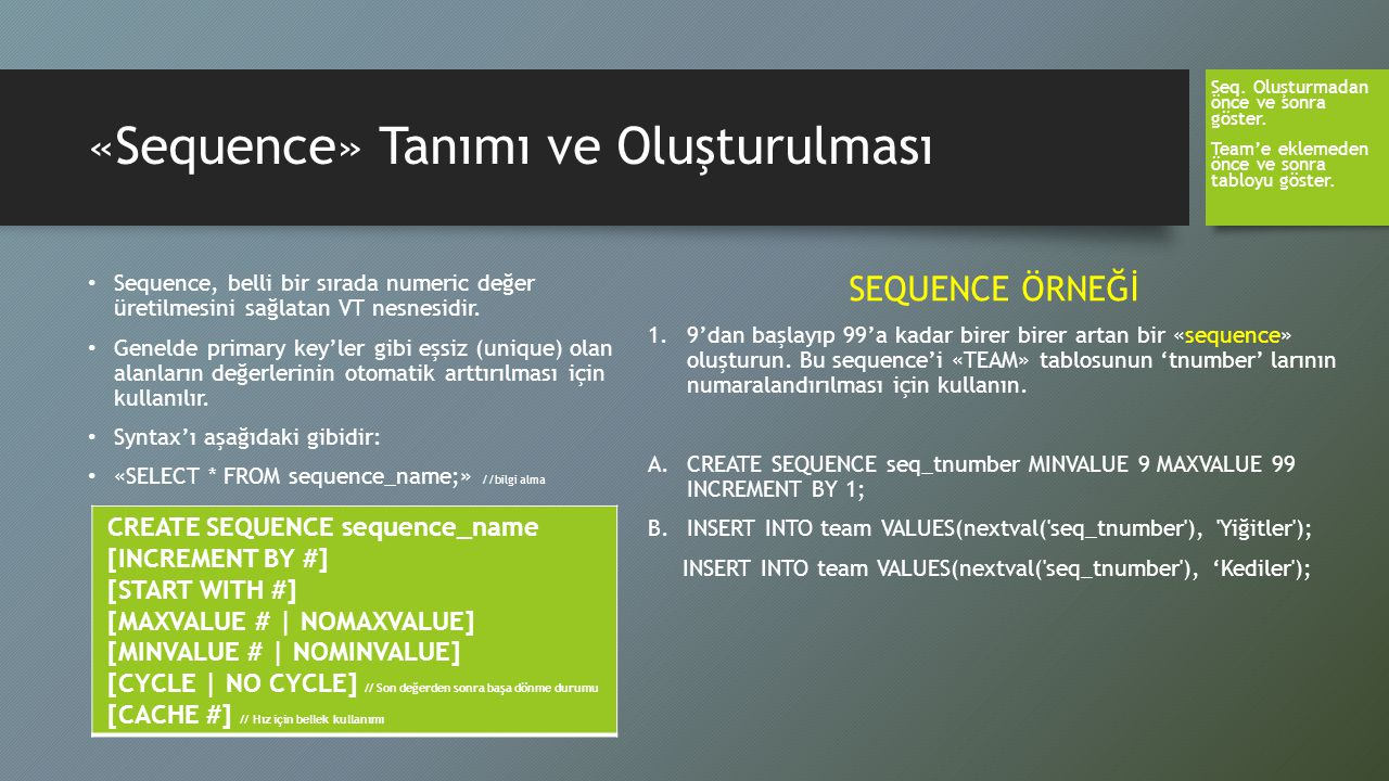 «Sequence» Tanımı ve Oluşturulması Sequence, belli bir sırada numeric değer üretilmesini sağlatan VT nesnesidir. Genelde primary key'ler gibi eşsiz (u