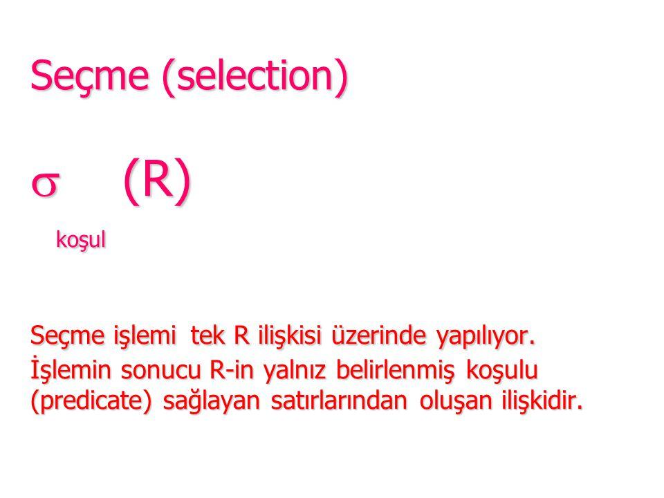Seçme (selection)  (R) koşul Seçme işlemi tek R ilişkisi üzerinde yapılıyor. İşlemin sonucu R-in yalnız belirlenmiş koşulu (predicate) sağlayan satır