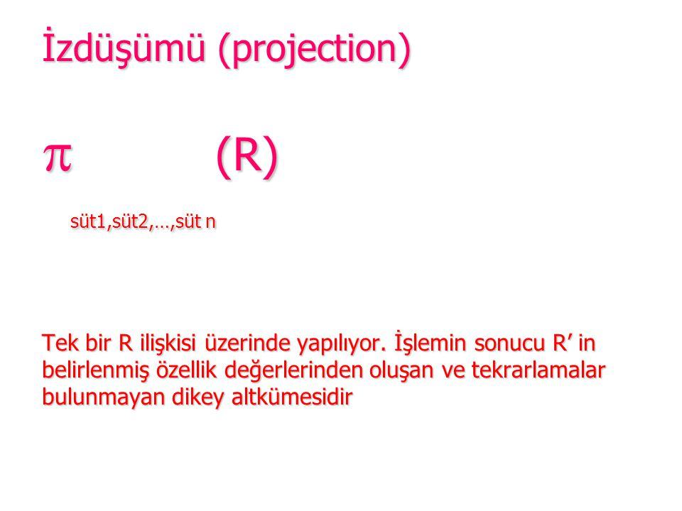 İzdüşümü (projection)  (R) süt1,süt2,…,süt n Tek bir R ilişkisi üzerinde yapılıyor. İşlemin sonucu R' in belirlenmiş özellik değerlerinden oluşan ve