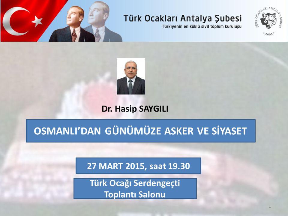 OSMANLI'DAN GÜNÜMÜZE ASKER VE SİYASET Dr. Hasip SAYGILI 27 MART 2015, saat 19.30 1 Türk Ocağı Serdengeçti Toplantı Salonu